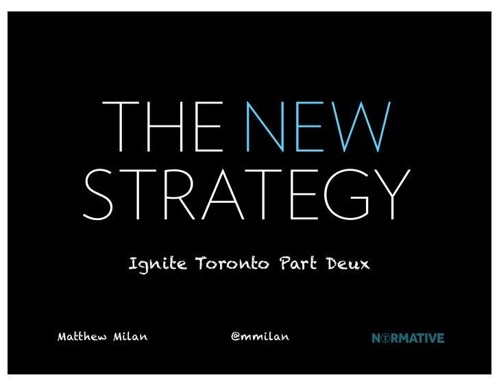 THE NEW    STRATEGY           Ignite Toronto Part Deux    Matthew Milan       @mmilan