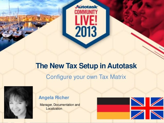 The New Tax Setup in Autotask Configure your own Tax Matrix  Angela Richer Manager, Documentation and Localization