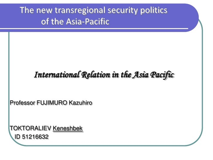 The new transregional security politics        of the Asia-Pacific       International Relation in the Asia PacificProfess...