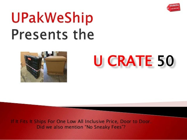 "U CRATE 50 If It Fits It Ships For One Low All Inclusive Price, Door to Door. Did we also mention ""No Sneaky Fees""?"