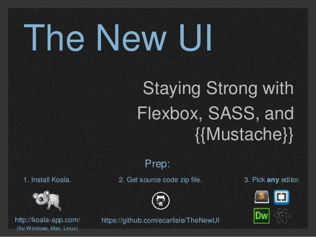 The New UI  Staying Strong with  Flexbox, SASS, and  {{Mustache}}  1. Install Koala.  http://koala-app.com/  (for Windows,...