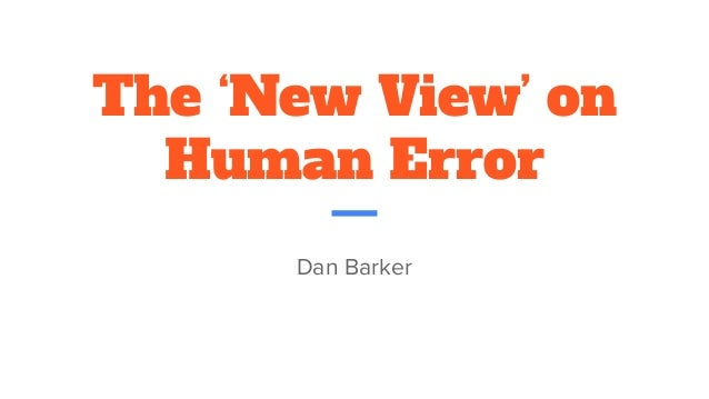 The 'New View' on Human Error Dan Barker