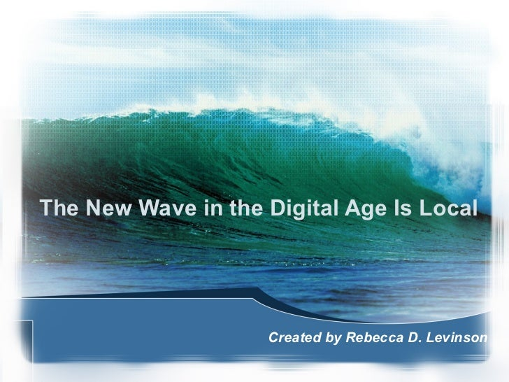 The New Wave in the Digital Age Is Local Created by Rebecca D. Levinson