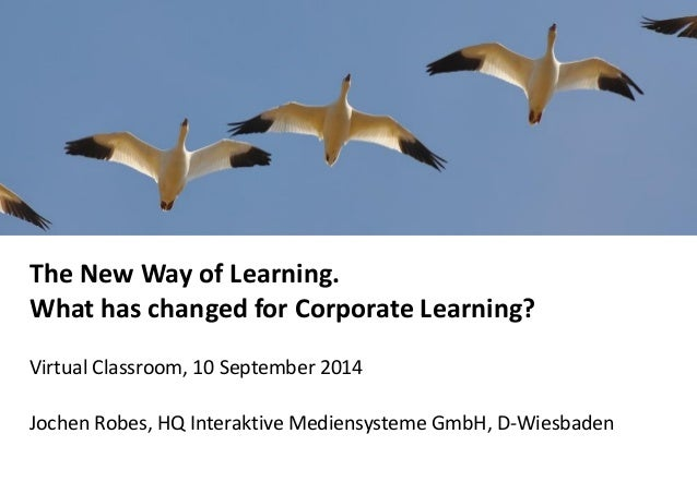 The New Way of Learning. What has changed for Corporate Learning?  Virtual Classroom, 10 September 2014  Jochen Robes, HQ ...