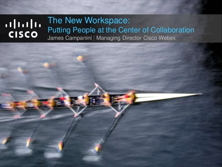 The New Workspace:<br />Putting People at the Center of Collaboration<br />James Campanini | Managing Director Cisco Webex...