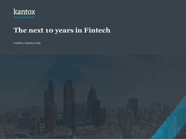 Copyright © 2016 Kantox The next 10 years in Fintech London, January 2016