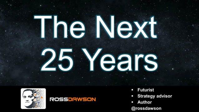 The Next 25 Years ▪ Futurist ▪ Strategy advisor ▪ Author @rossdawson