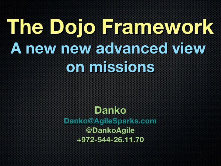 The Dojo FrameworkA new new advanced view       on missions            Danko      Danko@AgileSparks.com           @DankoAg...