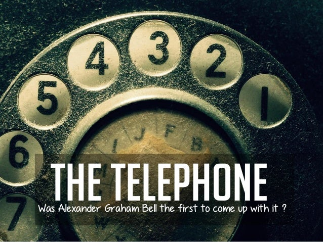 The telephoneWas Alexander Graham Bell the first to come up with it ?