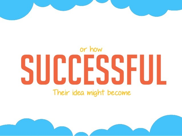 successful or how Their idea might become
