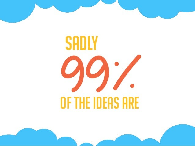 99%Of the Ideas are Sadly