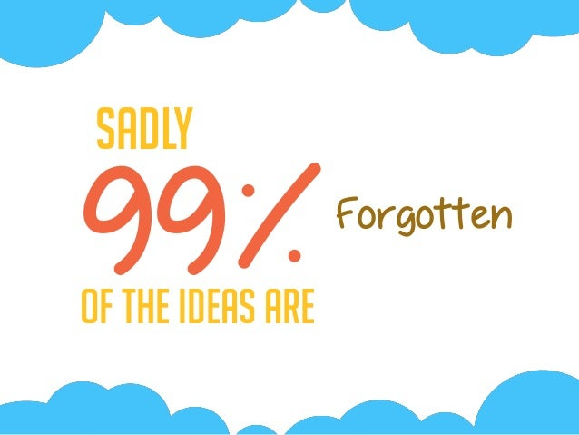 99%Of the Ideas are Sadly Forgotten