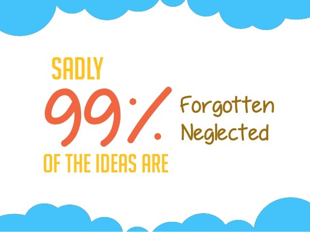 99%Of the Ideas are Sadly Forgotten Neglected
