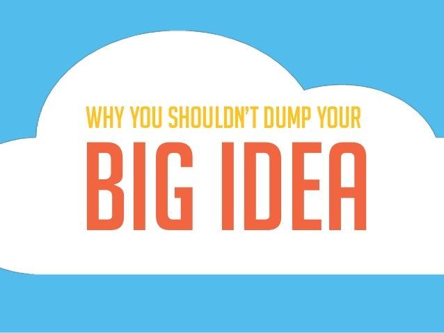 big Idea Why you shouldn't dump your