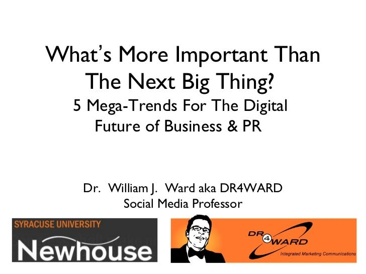 What's More Important Than  The Next Big Thing?  5 Mega-Trends For The Digital     Future of Business & PR   Dr. William J...