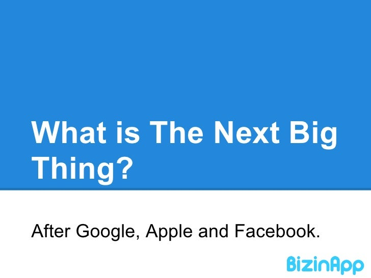 What is The Next BigThing?After Google, Apple and Facebook.