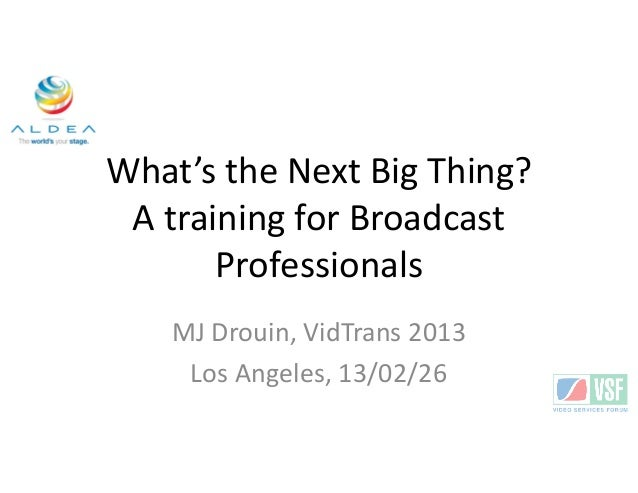 What's the Next Big Thing? A training for Broadcast       Professionals    MJ Drouin, VidTrans 2013     Los Angeles, 13/02...