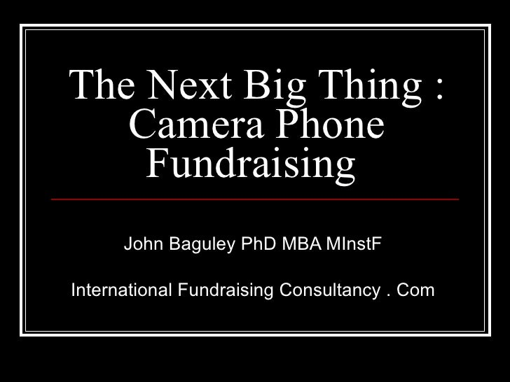 The Next Big Thing : Camera Phone Fundraising  John Baguley PhD MBA MInstF International Fundraising Consultancy . Com