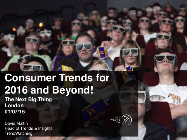 Consumer Trends for 2016 and Beyond! The Next Big Thing London 01/07/15 David Mattin Head of Trends & Insights TrendWatchi...