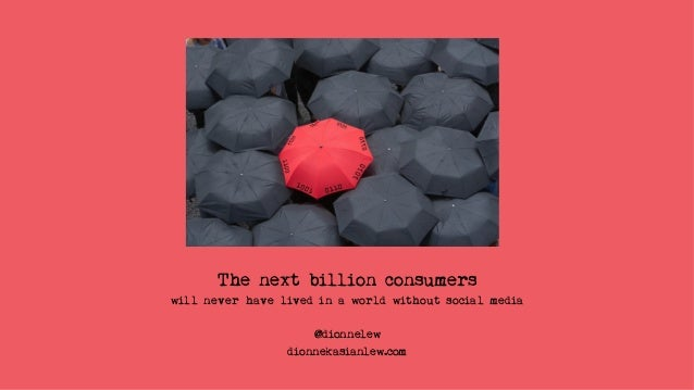 The next billion consumers will never have lived in a world without social media @dionnelew dionnekasianlew.com