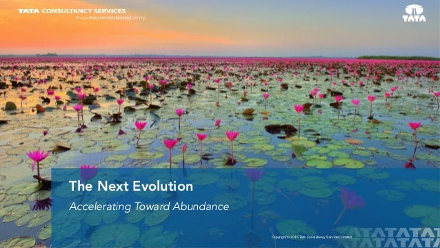 1 Copyright © 2015 Tata Consultancy Services Limited Accelerating Toward Abundance The Next Evolution