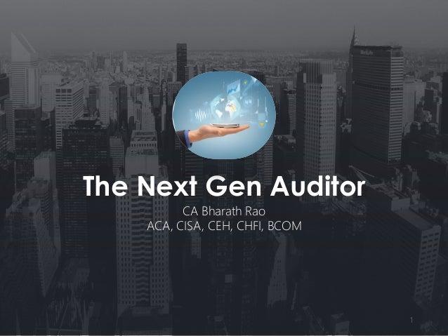 The Next Gen Auditor CA Bharath Rao ACA, CISA, CEH, CHFI, BCOM 1