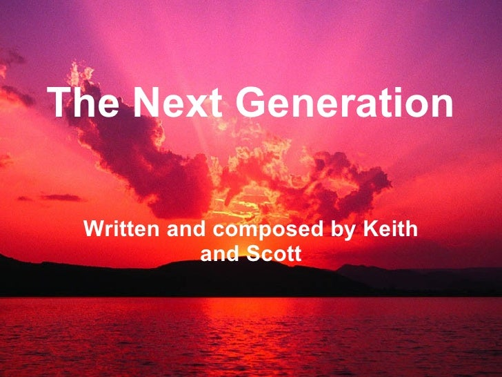 The Next Generation Written and composed by Keith and Scott