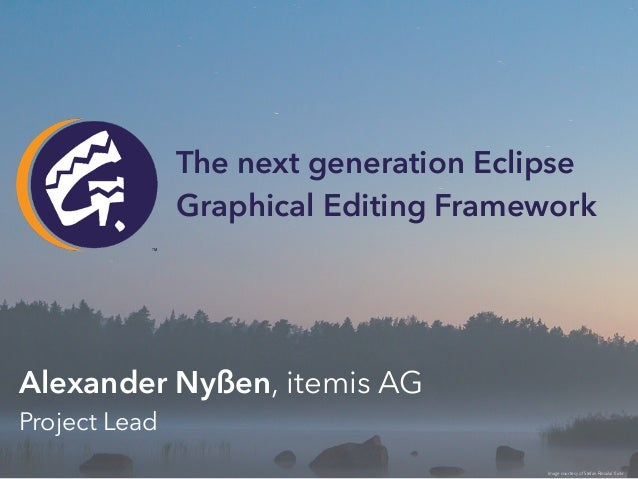 Alexander Nyßen, itemis AG Project Lead Image courtesy of Stefan Rimaila/ flickr The next generation Eclipse Graphical Edi...
