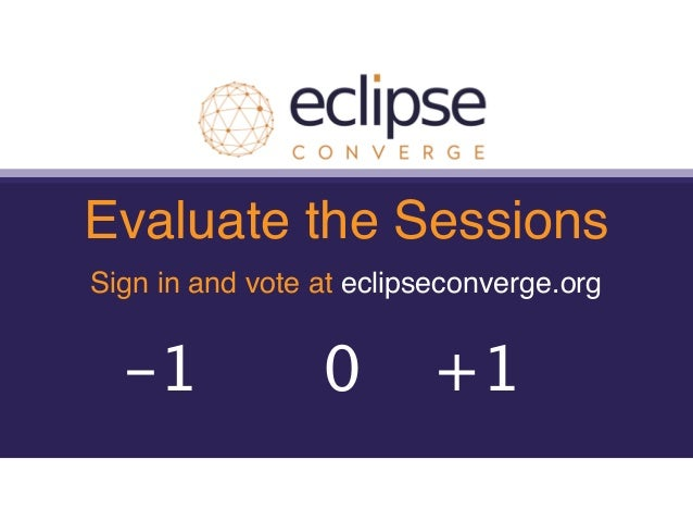 Evaluate the Sessions Sign in and vote at eclipseconverge.org +1-1 0