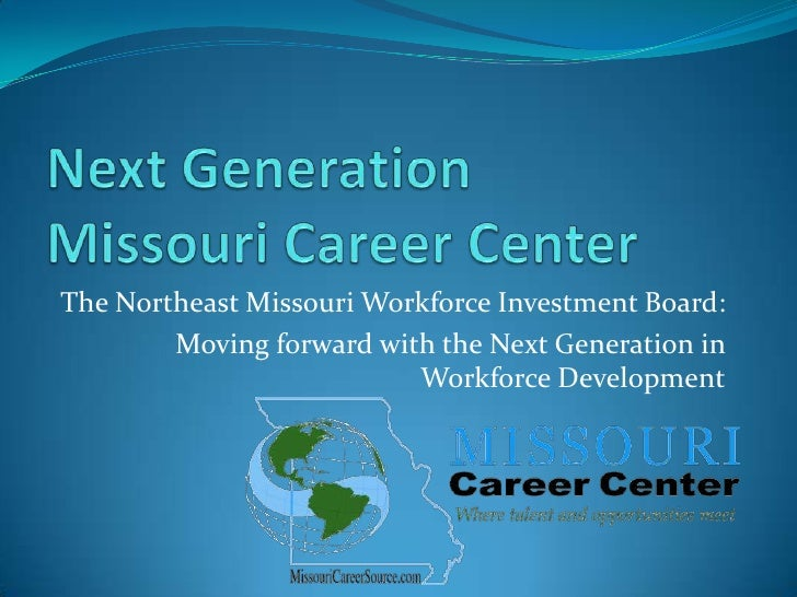 Next GenerationMissouri Career Center<br />The Northeast Missouri Workforce Investment Board:<br />Moving forward with the...