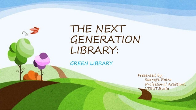 THE NEXT GENERATION LIBRARY: GREEN LIBRARY Presented by: Sakrajit Patra Professional Assistant, VSSUT,Burla