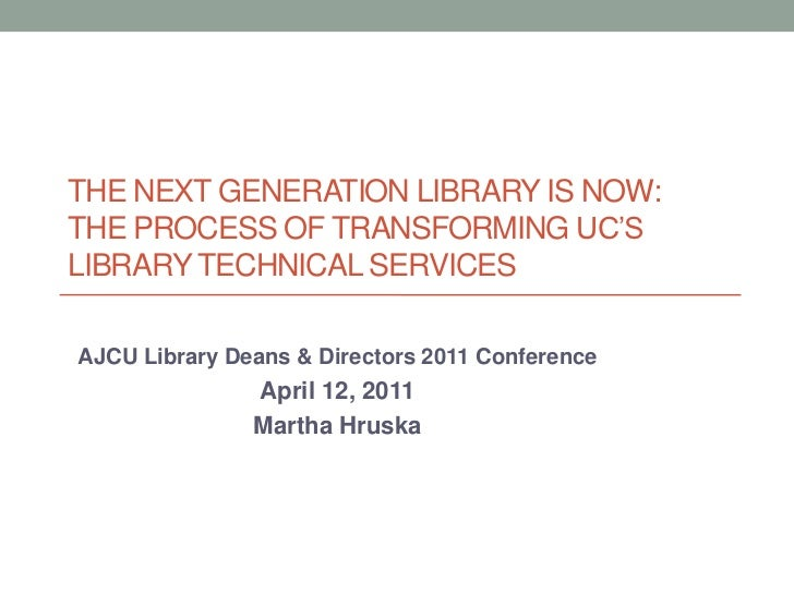 The Next Generation Library is Now: the process of transforming UC's library Technical services<br />AJCU Library Deans & ...