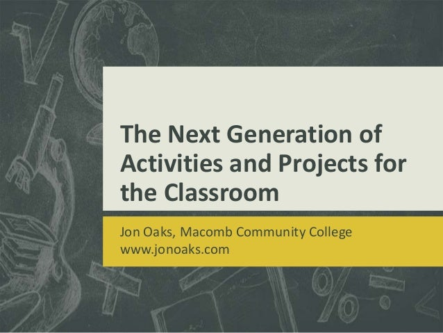 The Next Generation of Activities and Projects for the Classroom Jon Oaks, Macomb Community College www.jonoaks.com