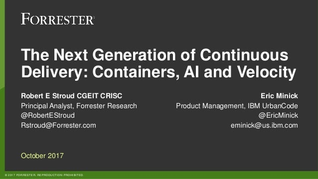 © 2017 FORRESTER. REPRODUCTION PROHIBITED. The Next Generation of Continuous Delivery: Containers, AI and Velocity Robert ...