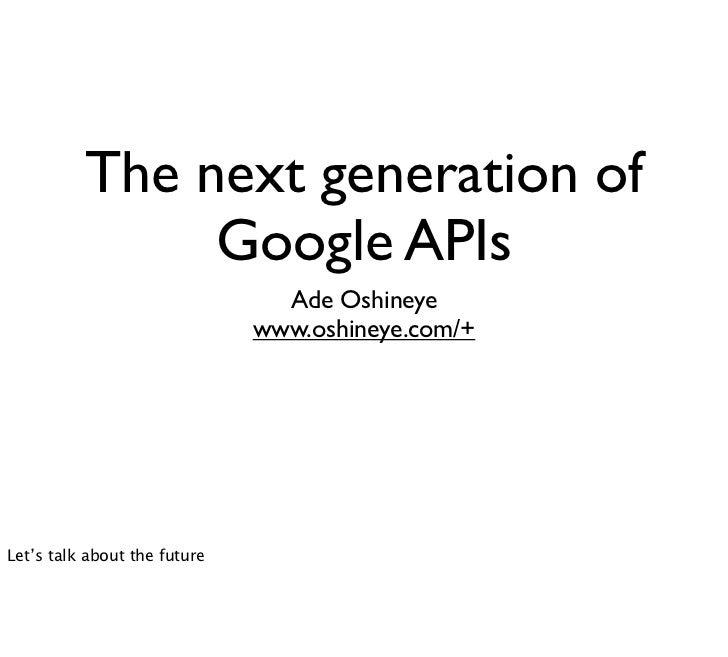 The next generation of               Google APIs                                Ade Oshineye                              ...