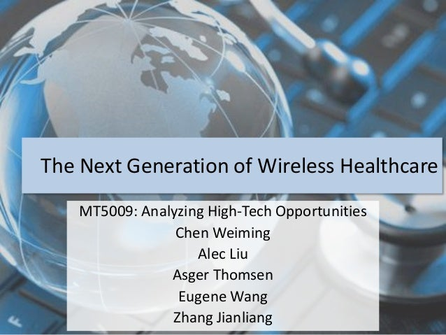The Next Generation of Wireless Healthcare  MT5009: Analyzing High-Tech Opportunities  Chen Weiming  Alec Liu  Asger Thoms...