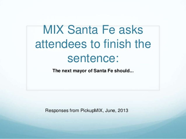 MIX Santa Fe asks attendees to finish the sentence: The next mayor of Santa Fe should... Responses from PickupMIX, June, 2...