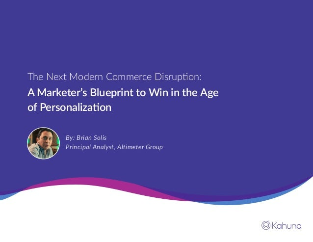 A Marketer's Blueprint to Win in the Age of Personalization The Next Modern Commerce Disruption: By: Brian Solis Principal...