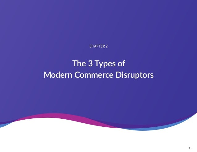 6 The 3 Types of Modern Commerce Disruptors CHAPTER 2