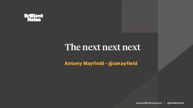 www.brilliantnoise.com @brilliantnoise  Antony Mayfield - @amayfield The next next next