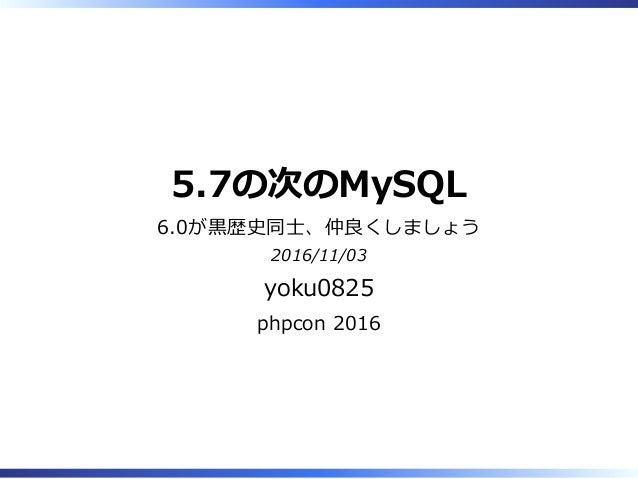 5.7の次のMySQL 6.0が⿊歴史同⼠、仲良くしましょう 2016/11/03 yoku0825 phpcon 2016