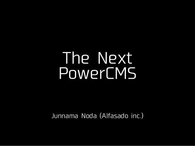 The Next PowerCMS ! Junnama Noda (Alfasado inc.)