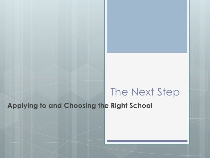 The Next Step<br />Applying and Choosing the Right School<br />