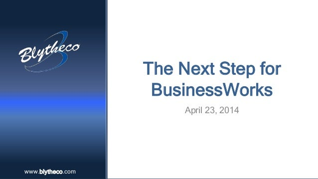 www.blytheco.comwww.blytheco.com The Next Step for BusinessWorks April 23, 2014