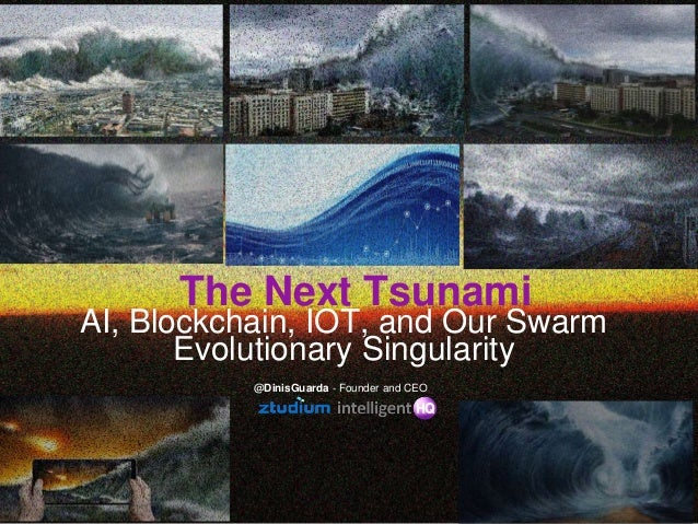 The Next Tsunami AI, Blockchain, IOT, and Our Swarm Evolutionary Singularity @DinisGuarda - Founder and CEO