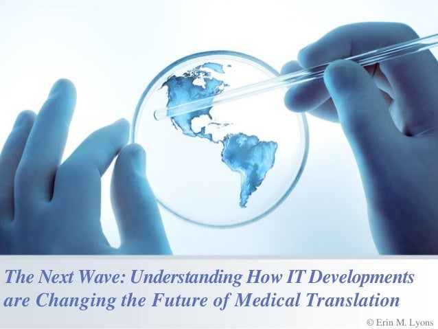 The Next Wave: Understanding How IT Developments are Changing the Future of Medical Translation © Erin M. Lyons