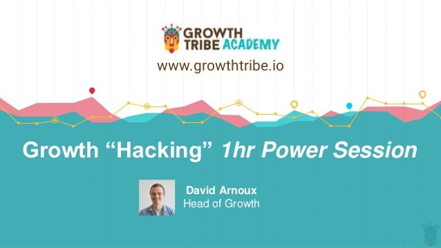 """Growth """"Hacking"""" 1hr Power Session David Arnoux Head of Growth www.growthtribe.io"""
