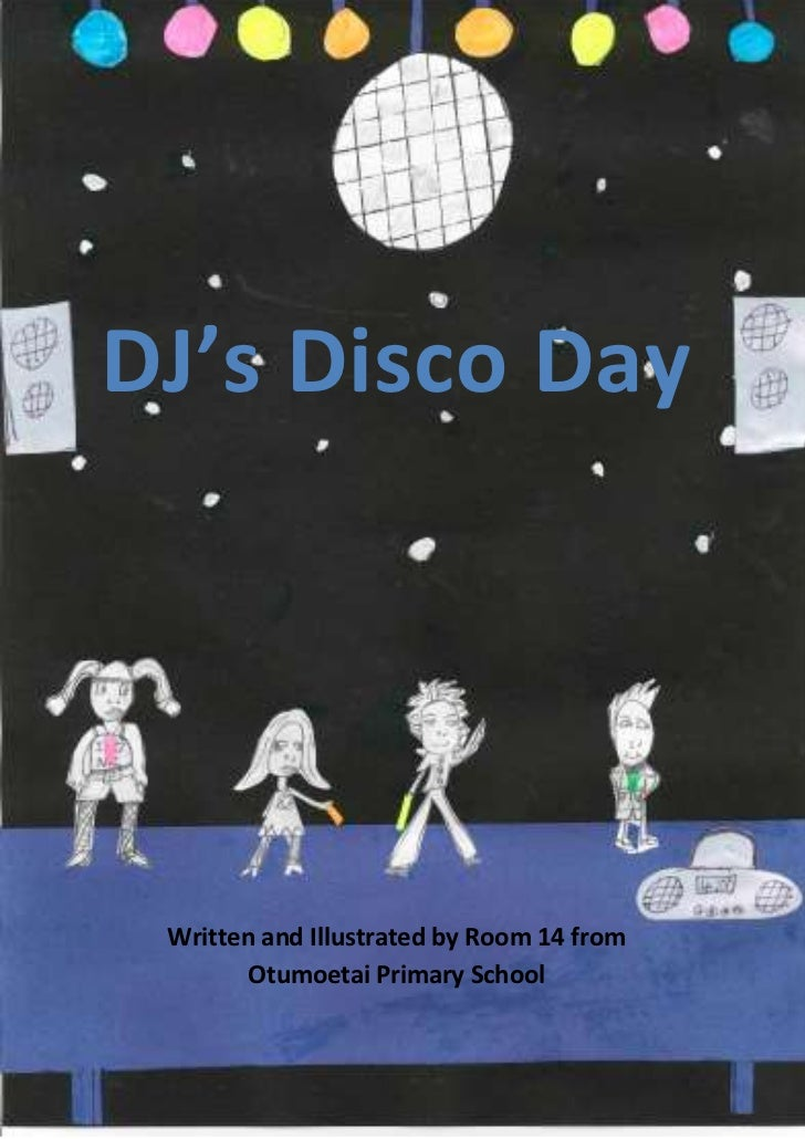 DJ's Disco Day Written and Illustrated by Room 14 from        Otumoetai Primary School