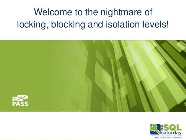 Welcome to the nightmare of locking, blocking and isolation levels!  November 9th, 2013  #sqlsat257 #sqlsatverona