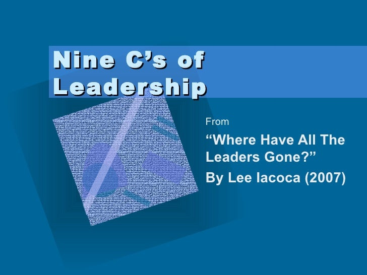 """Nine C's of Leadership From """" Where Have All The Leaders Gone?""""  By Lee Iacoca (2007)"""